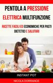 Pentola a Pressione Elettrica Multifunzione: Ricette Facili Ed Economiche Per Pasti Dietetici E Salutari (Instant Pot)