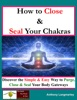 How To Close And Seal Your Chakras: Discover The Simple And Easy Way To Purge, Close And Seal Your Body Gateways