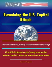 Examining The U.S. Capitol Attack: A Review Of The Security, Planning, And Response Failures On January 6 - First Official Report On The Trump Insurrection, Roles Of Capitol Police, FBI, DoD And National Guard