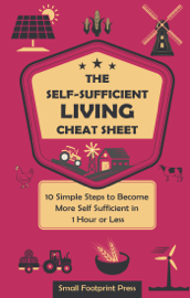 The Self-Sufficient Living Cheat Sheet: 10 Simple Steps to Become More Self-Sufficient in 1 Hour or Less