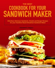 The Best Cookbook for Your Sandwich Maker: Effortless Delicious Sandwich, Omelet and Burger Recipes for your Hamilton Beach Breakfast Sandwich Maker