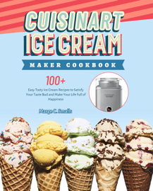 Cuisinart Ice Cream Maker Cookbook: 100+ Easy Tasty Ice Cream Recipes to Satisfy Your Taste Bud and Make Your Life Full of Happiness