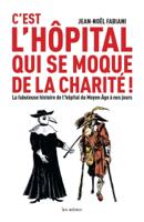 C'est l'hôpital qui se moque de la charité ! - La fabuleuse histoire de l'hôpital du Moyen Age à nos