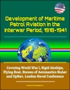 Development Of Maritime Patrol Aviation In The Interwar Period 1918-1941 Covering World War I Rigid Airships Flying Boat Bureau Of Aeronautics BuAer And OpNav London Naval Conference