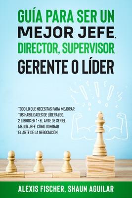 Guía para Ser un Mejor Jefe, Director, Supervisor, Gerente o Líder