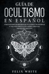 Guía de Ocultismo en Español: Cómo Entender los Misterios del Ocultismo y Transformar tu Vida  por Completo con Poderes Psíquicos, Adivinación y Rituales
