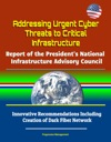 Addressing Urgent Cyber Threats To Critical Infrastructure Report Of The Presidents National Infrastructure Advisory Council - Innovative Recommendations Including Creation Of Dark Fiber Network