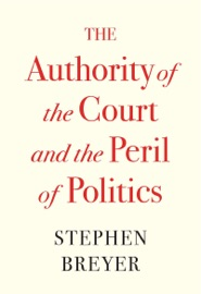The Authority of the Court and the Peril of Politics - Stephen Breyer by  Stephen Breyer PDF Download