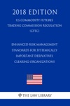 Enhanced Risk Management Standards For Systemically Important Derivatives Clearing Organizations US Commodity Futures Trading Commission Regulation CFTC 2018 Edition