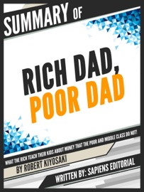 Summary Of Rich Dad Poor Dad What The Rich Teach Their Kids About Money That The Poor And Middle Class Do Not By Robert Kiyosaki Written By Sapiens Editorial