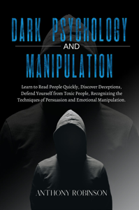 Dark Psychology and Manipulation: Learn to Read People Quickly, Discover Deceptions, Defend Yourself from Toxic People, Recognizing the Techniques of Persuasion and Emotional Manipulation.