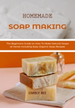 Homemade Soap Making: The Beginners Guide On How To Make Natural Soaps At Home Including Easy Organic Soap Recipes