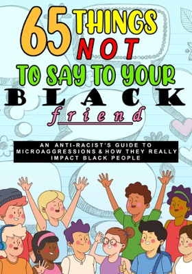65 Things Not To Say To Your Black Friend:  An Anti-Racist's Guide To Microaggressions & How They Really Impact Black People