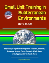 Small Unit Training In Subterranean Environments (TC 3-21.50) - Preparing To Fight In Underground Facilities, Bunkers, Subways, Sewers, Caves, Tunnels, WMD Bases With Applicability To North Korea