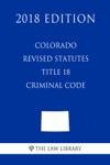 Colorado Revised Statutes - Title 18 - Criminal Code 2018 Edition