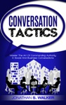 Conversation Tactics Master The Art Of Commanding Authority In Social And Business Conversations