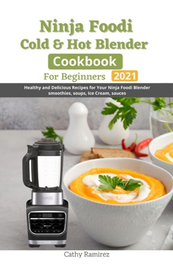Ninja Foodi Cold & Hot Blender Cookbook For Beginners : Healthy and Delicious Recipes for Your Ninja Foodi Blender Smoothies, Soups, Ice Cream, Sauces