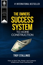 The Owners Success System to Home Construction: How to Save Time,Money and Eleminate Stress with your Contractor