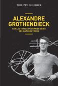 Alexandre Grothendieck, sur les traces du dernier génie des mathématiques