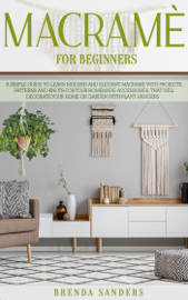 Macramè For Beginners: A Simple Guide to Learn Modern and Elegant Macrame With Projects, Patterns and Knots for Your Homemade Accessories, That Will Decorate Your Home or Garden with Plant Hangers