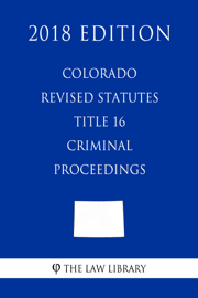 Colorado Revised Statutes - Title 16 - Criminal Proceedings (2018 Edition)
