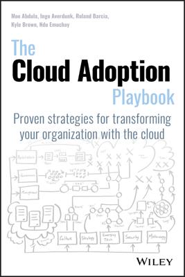 The Cloud Adoption Playbook - Moe Abdula, Ingo Averdunk, Roland Barcia, Kyle Brown & Ndu Emuchay book