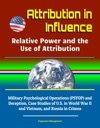 Attribution In Influence Relative Power And The Use Of Attribution - Military Psychological Operations PSYOP And Deception Case Studies Of US In World War II And Vietnam And Russia In Crimea