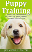 Puppy Training: Complete Guide to Housebreaking Your Puppy, Crate Training, Obedience Training and Behavior Training