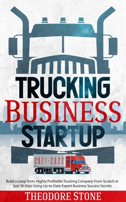 Trucking Business Startup: Build a Long-Term, Highly Profitable Trucking Company From Scratch in Just 30 Days Using Up-to-Date Expert Business Success Secrets