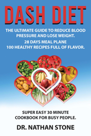 Dash Diet: the Ultimate Guide to Reduce Blood Pressure and Lose Weight – 28 Days Meal Plane -100 Healthy Recipes Full  of Flavor. Super Easy 30 Minute  Cookbook for Busy People