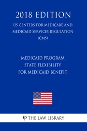 MEDICAID PROGRAM - STATE FLEXIBILITY FOR MEDICAID BENEFIT (US CENTERS FOR MEDICARE AND MEDICAID SERVICES REGULATION) (CMS) (2018 EDITION)