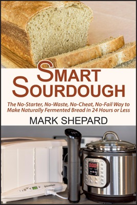Smart Sourdough: The No-Starter, No-Waste, No-Cheat, No-Fail Way to Make Naturally Fermented Bread in 24 Hours or Less