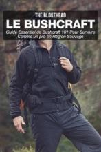 Le Bushcraft : Guide Essentiel De Bushcraft 101 Pour Survivre Comme Un Pro En Région Sauvage