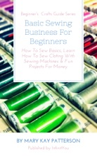 Basic Sewing Business For Beginners: How To Sew Basics, Learn How To Sew Cloting With Sewing Machines & Fun Projects For Money  Beginner's  Crafts Guide Series