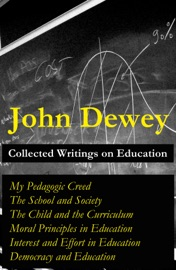 COLLECTED WRITINGS ON EDUCATION: MY PEDAGOGIC CREED + THE SCHOOL AND SOCIETY + THE CHILD AND THE CURRICULUM + MORAL PRINCIPLES IN EDUCATION + INTEREST AND EFFORT IN EDUCATION + DEMOCRACY AND EDUCATION