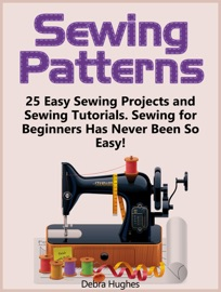 SEWING PATTERNS: 25 EASY SEWING PROJECTS AND SEWING TUTORIALS. SEWING FOR BEGINNERS HAS NEVER BEEN SO EASY!