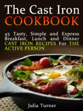 The Cast Iron Cookbook: 45 Tasty, Simple and Express Breakfast, Lunch and Dinner Cast Iron Recipes For the Active Person