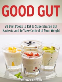 Good Gut 28 Best Foods To Eat To Supercharge Gut Bacteria And To Take Control Of Your Weight
