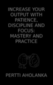 Increase Your Output with Patience, Discipline and Focus: Mastery and Practice