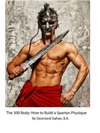The 300 Body How To Build The Spartan Physique