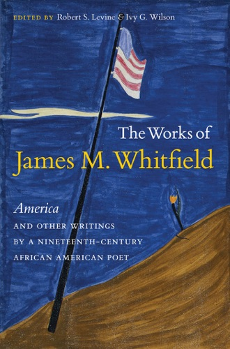 Robert S. Levine & Ivy G. Wilson - The Works of James M. Whitfield