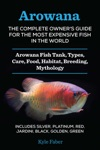 Arowana The Complete Owners Guide For The Most Expensive Fish In The World - Arowana Fish Tank Types Care Food Habitat Breeding Mythology  Includes Silver Platinum Red Jardini Black Golden Green