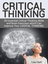 Critical Thinking: 28 Essential Critical Thinking Skills and Brain Exercises which Can Improve Your Logical Thinking