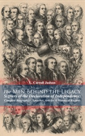 THE MEN BEHIND THE LEGACY - SIGNERS OF THE DECLARATION OF INDEPENDENCE: COMPLETE BIOGRAPHIES, SPEECHES, ARTICLES & HISTORICAL RECORDS