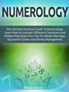 Numerology The Ultimate Practical Guide To Numerology Learn How To Uncover Different Characters And Hidden Potentials Plus Tips For Better Marriage Successful Career And Money Management