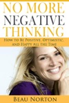 No More Negative Thinking How To Be Positive Optimistic And Happy All The Time