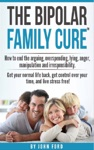 The Bipolar Family Cure How To End The Arguing Overspending Lying Anger Manipulation And Irresponsibility