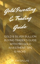 Gold Investing & Trading Guide: Gold & Silver Bullion Buying Trader's Guide with Pro Gold Investment Tips & Hacks