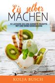 Eis selber machen: 44 Leckere Eis und Sorbets Rezepte mit und ohne Eismaschine