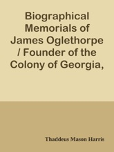 Biographical Memorials Of James Oglethorpe / Founder Of The Colony Of Georgia, In North America.
